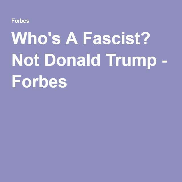 Who's A Fascist? Not Donald Trump - Forbes