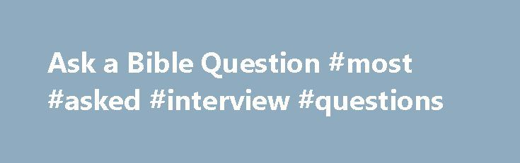 Ask a Bible Question #most #asked #interview #questions http://ask.remmont.com/ask-a-bible-question-most-asked-interview-questions/  #ask questions get answers # Ask a Bible Question – Get a Personal Answer What does a Bible passage means? What does the Bible say on a particular topic? Where can I find a particular Bible verse? We can help…Continue Reading