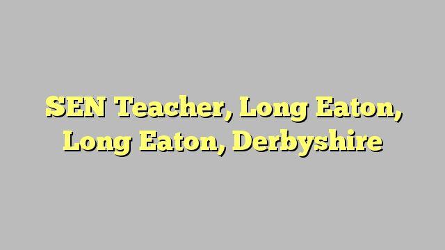 SEN Teacher, Long Eaton, Long Eaton, Derbyshire