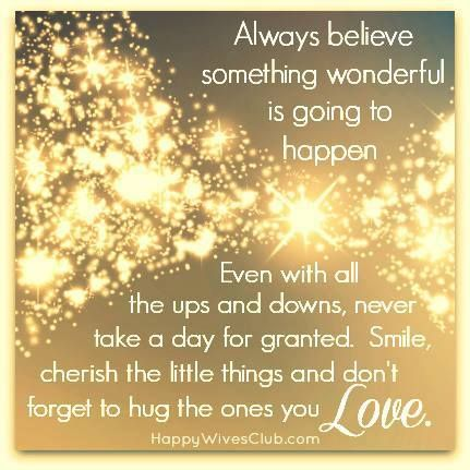 Always believe something wonderful is going to happen.  Even with all the ups and downs, never take a day for granted.  Smile, cherish the little things and don't forget to hug the ones you love.