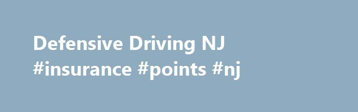 Defensive Driving NJ #insurance #points #nj http://auto-car.nef2.com/defensive-driving-nj-insurance-points-nj/  # New Jersey Defensive Driving Following are the steps necessary to attend a NJ defensive driving course online and get your auto insurance discount and driver license point reduction: All family members who are a principal driver on the insurance policy should take the NJ defensive driving course to each receive a 5%-10% discount on the auto insurance policy. Example: Four family…