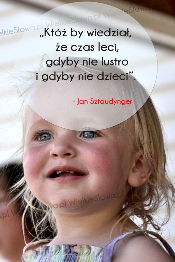 """Jan Sztaudynger - cytaty """"Któż by wiedział, że czas leci,gdyby nie lustro i gdyby nie dzieci"""". - Jan Sztaudynger"""