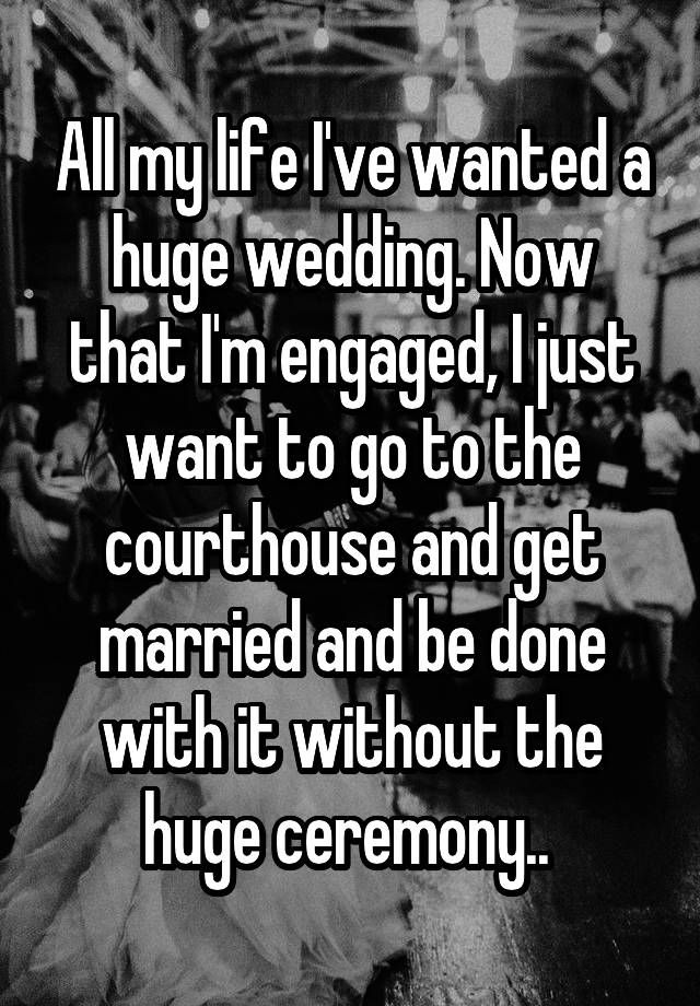 All my life I've wanted a huge wedding. Now that I'm engaged, I just want to go to the courthouse and get married and be done with it without the huge ceremony..