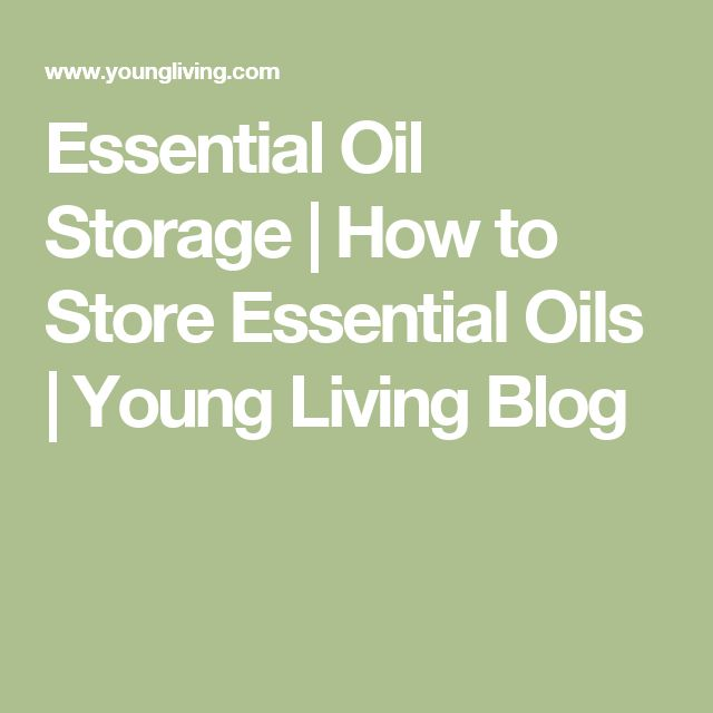 Essential Oil Storage | How to Store Essential Oils | Young Living Blog