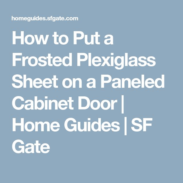 How to Put a Frosted Plexiglass Sheet on a Paneled Cabinet Door | Home Guides | SF Gate