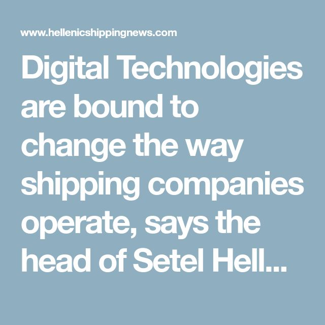 Digital Technologies are bound to change the way shipping companies operate, says the head of Setel Hellas | Hellenic Shipping News Worldwide
