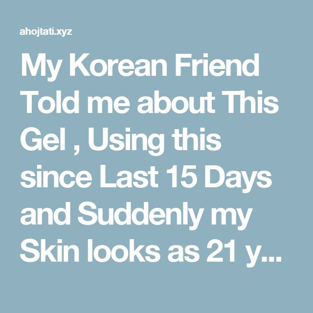 My Korean Friend Told me about This Gel , Using this since Last 15 Days and Suddenly my Skin looks as 21 years old ! – Fitness Tati