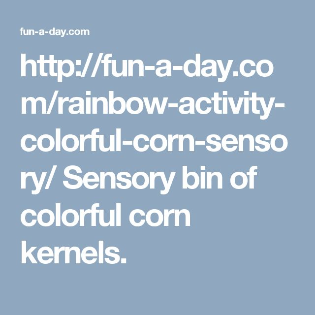 http://fun-a-day.com/rainbow-activity-colorful-corn-sensory/  Sensory bin of colorful corn kernels.