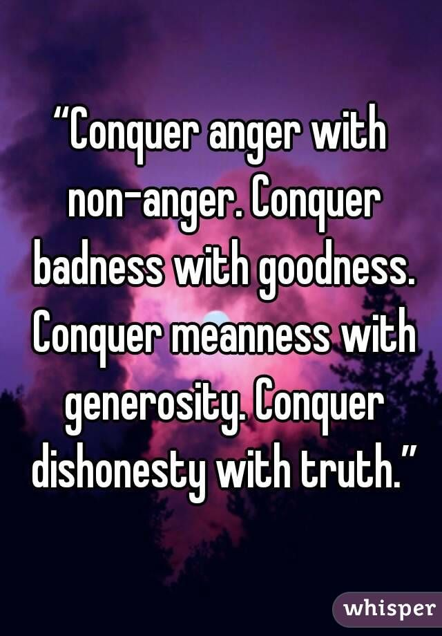 """Conquer anger with non-anger. Conquer badness with goodness. Conquer meanness with generosity. Conquer dishonesty with truth."""