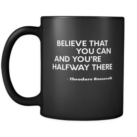 Presidents USA Mug - Believe that you can and you're halfway there. - Theodore Roosevelt - 11oz Black Mug