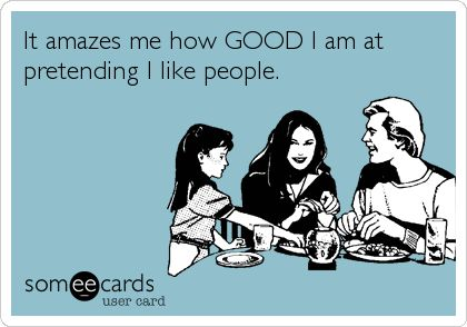 It amazes me how GOOD I am at pretending I like people.