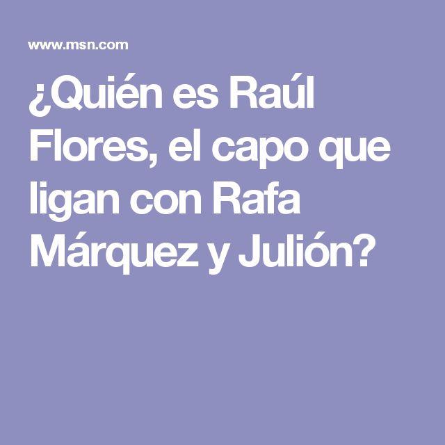 ¿Quién es Raúl Flores, el capo que ligan con Rafa Márquez y Julión?