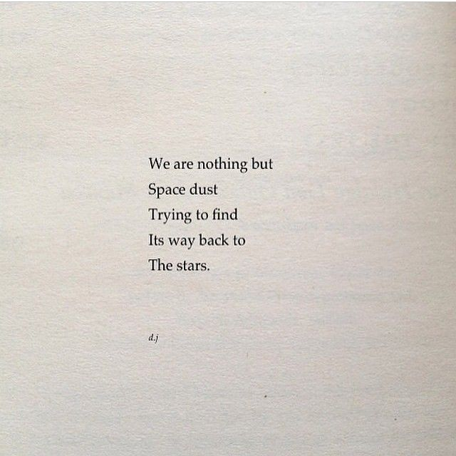 """We are nothing but Space dust trying to find its way back to the stars"" -David Jones"