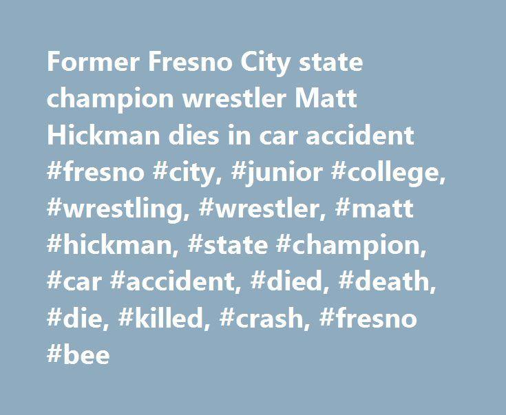 Former Fresno City state champion wrestler Matt Hickman dies in car accident #fresno #city, #junior #college, #wrestling, #wrestler, #matt #hickman, #state #champion, #car #accident, #died, #death, #die, #killed, #crash, #fresno #bee http://lesotho.nef2.com/former-fresno-city-state-champion-wrestler-matt-hickman-dies-in-car-accident-fresno-city-junior-college-wrestling-wrestler-matt-hickman-state-champion-car-accident-died-death-d/  # Former Fresno City wrestler Matt Hickman, who won a state…