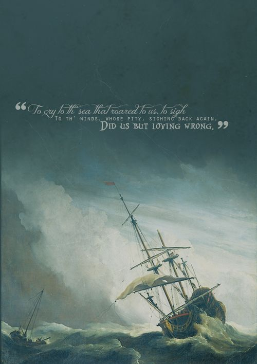 """""""To cry to th' sea that roared to us, to sigh To th' winds whose pity, sighing back again, Did us but loving wrong."""""""