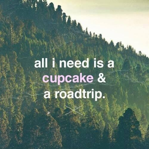 All I need is a cupcake & a roadtrip.