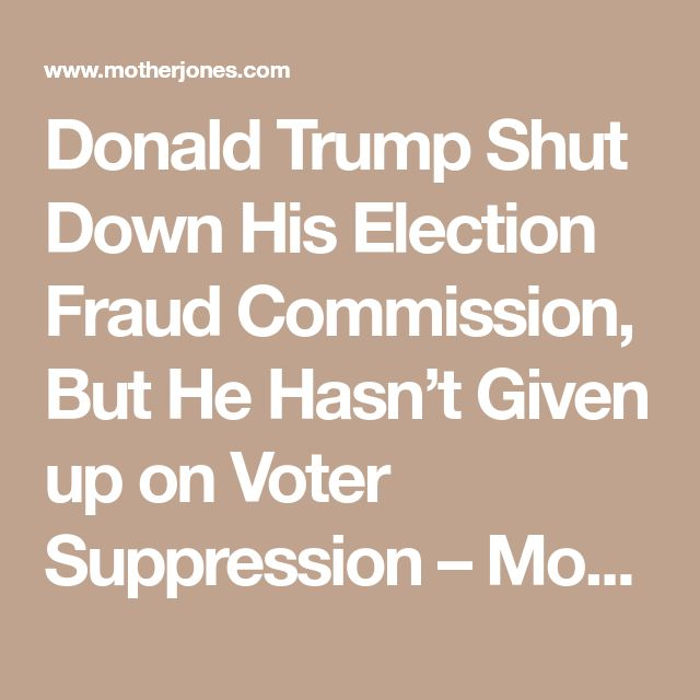 Donald Trump Shut Down His Election Fraud Commission, But He Hasn't Given up on Voter Suppression – Mother Jones