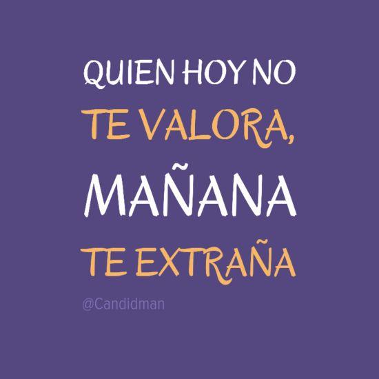 """""""Quien hoy no te #Valora, mañana te extraña"""". @candidman #Frases #Desamor"""