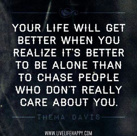 It's better to be alone than to chase people who don't really care about you.