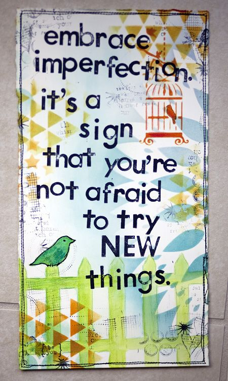 try new things: Signs, Art Inspiration, Life Inspiration, Be You, Journals Pages, So True, Art Journals Quotes, Embrace Imperfect D, Embrace Flexibility