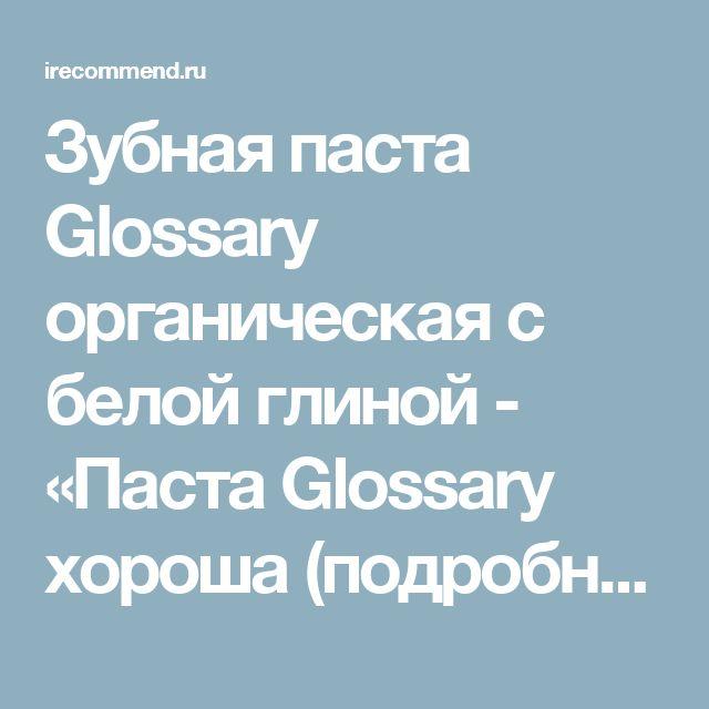 Зубная паста Glossary органическая с белой глиной - «Паста Glossary хороша (подробный разбор состава), но моя НАТУРАЛЬНАЯ ЗУБНАЯ ПАСТА СВОИМИ РУКАМИ с белой глиной намного лучше! Пошаговый рецепт + фото.»  | Отзывы покупателей