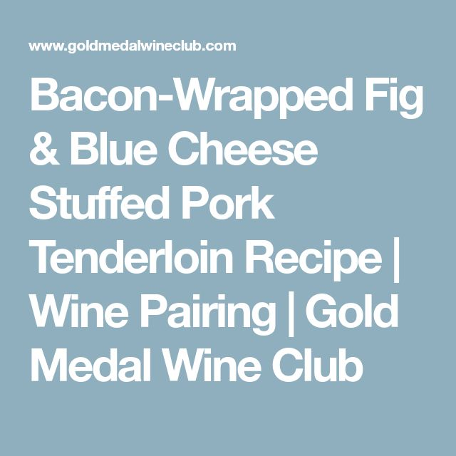 Bacon-Wrapped Fig & Blue Cheese Stuffed Pork Tenderloin Recipe | Wine Pairing | Gold Medal Wine Club
