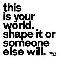This is your world. Shape it or someone will. Visit http://www.quotesarelife.com/ for