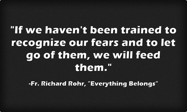 If we haven't been trained to recognize our fears and to let go of them, we will feed them.