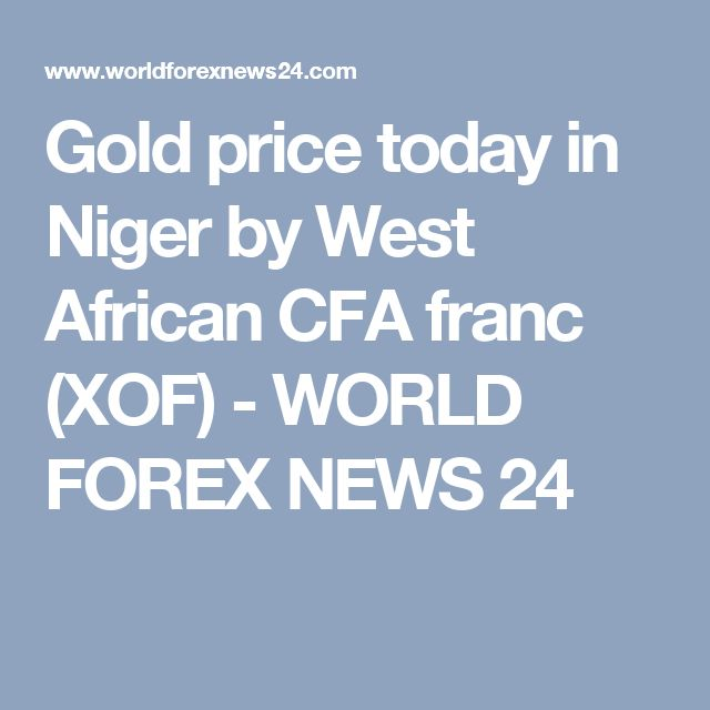 Gold price today in Niger by West African CFA franc (XOF) - WORLD FOREX NEWS 24