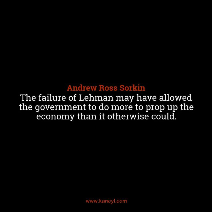 """The failure of Lehman may have allowed the government to do more to prop up the economy than it otherwise could."", Andrew Ross Sorkin"