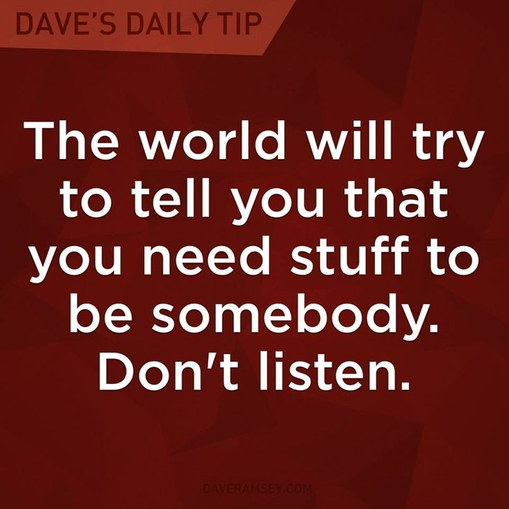"""""""The world will try to tell you that you need stuff to be somebody. Don't listen."""" - Dave Ramsey"""
