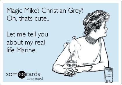 Magic Mike? Christian Grey? Oh, thats cute.. Let me tell you about my real life Marine.