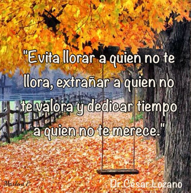 """""""Evita llorar a quien no te llora, extrañar a quien no te valora y dedicar tiempo a quien no te merece."""" Dr.César Lozano #MarleniEscobar"""