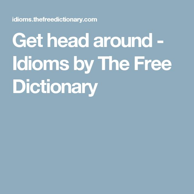 Get head around - Idioms by The Free Dictionary