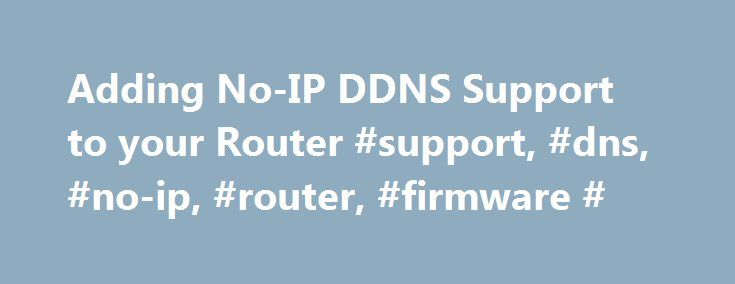 Adding No-IP DDNS Support to your Router #support, #dns, #no-ip, #router, #firmware # http://minnesota.nef2.com/adding-no-ip-ddns-support-to-your-router-support-dns-no-ip-router-firmware/  # Managed DNS Services Adding No-IP DDNS Support to your Router The No-IP Dynamic DNS service is built in to many router and dvr products. However there are some devices that we are not featured in. Additionally, some routers that have integrated our service do a poor job at reporting errors and giving you…