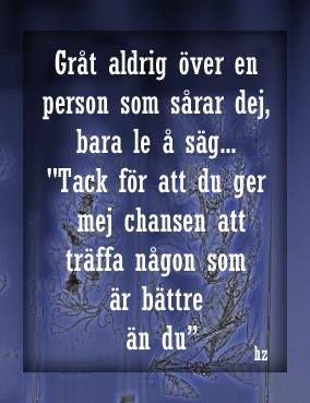 """Gråt aldrig över en person som sårar dej, bara le å säg... """"Tack för att du ger mej chansen att träffa någon som är bättre än du"""""""