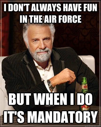 I don't always have fun in the Air Force but when I do it's mandatory