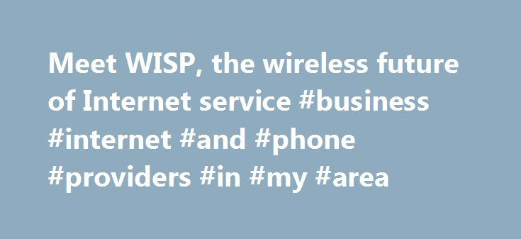 Meet WISP, the wireless future of Internet service #business #internet #and #phone #providers #in #my #area http://south-africa.remmont.com/meet-wisp-the-wireless-future-of-internet-service-business-internet-and-phone-providers-in-my-area/  # Meet WISP, the wireless future of Internet service The Internet connection we all rely on is about to change, now that WISP is coming to town. Most people get Internet service from either a telephone company or a cable company because those providers…