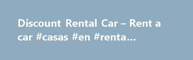 Discount Rental Car – Rent a car #casas #en #renta #hermosillo http://renta.remmont.com/discount-rental-car-rent-a-car-casas-en-renta-hermosillo/  #discount rental cars # Discount Rental Car – Rent a Car Discount best deals cars rentals coupon cheapest rate Instantly compare the cheapest discount rental car rate from 31 rent a car companies: Alamo, Thrifty, Dollar, Fox, Autorent, Advantage, Americar, Auto Europ, Avis, Budget, Discount, Enterprise, Europcar, Ez Rent, Hertz, L M, National, New…