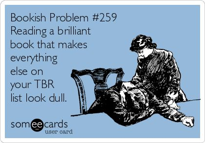 Bookish Problems #259 - Reading a brilliant book that makes everything else on your TBR list look dull.