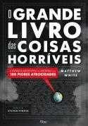 O Grande Livro Das Coisas Horríveis - A Crônica Definitiva da História Das 100 Piores Atrocidades