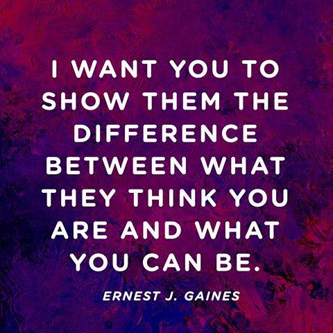 """I want you to show them the difference between what they think you are and what you can be."" — Ernest J. Gaines"