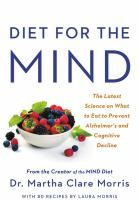 Diet for the mind : the latest science on what to eat to prevent Alzheimer's and cognitive decline--from the creator of the MIND diet / Dr. Martha Clare Morris ; with 80 recipes by Laura Morris.