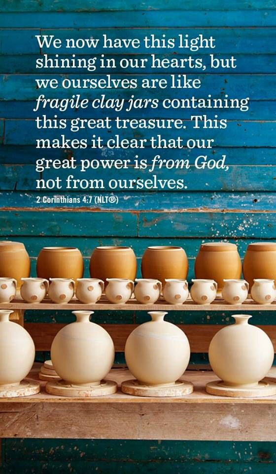 "2 Corinthians  4:7 - ""We now have this light shining in our hearts, but we ourselves are like fragile clay jars containing this great treasure. This makes it clear that our great power is from God, not from ourselves."""