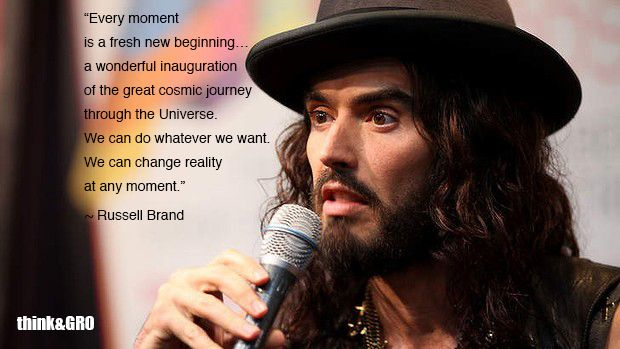"Quote of the Week: Russell Brand ""Every moment is a fresh new beginning… a wonderful inauguration of the great cosmic journey through the Universe. We can do whatever we want. We can change reality at any moment."" ~ Russell Brand"