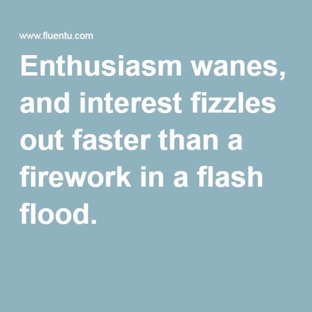 Enthusiasm wanes, and interest fizzles out faster than a firework in a flash flood.
