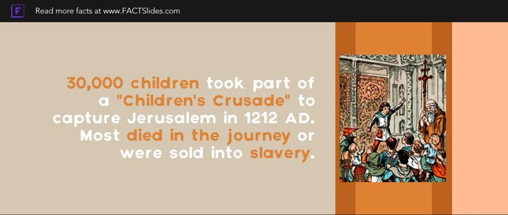 """30,000 children took part of a """"Children's Crusade"""" to capture Jerusalem in 1212 AD. Most died in the journey or were sold into slavery."""
