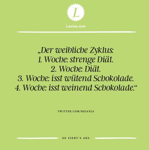 """""""Der weibliche Zyklus: 1.Woche: strenge Diät 2.Woche: Diät 3.Woche: isst wütend Schokolade 4.Woche: isst weinend Schokolade"""" Spruch des Monats im Juni 2017"""