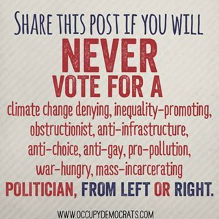 Share this post if you will never vote for a climate change denying, inequality-promoting obstructionist, anti-infrastructure, anti-choice, anti-gay, pro-pollution, war hungry, mass-incarcerating politician, from left or right.
