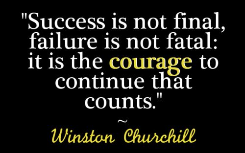 Courage is at the heart of every worthwhile pursuit.